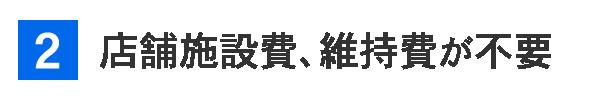 2.【店舗施設費、維持費が不要】